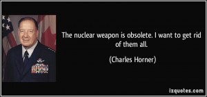 nuclear weapon is obsolete I want to get rid of them all Charles