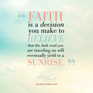 Faith is a decision to believe that the dark you are traveling on will ...