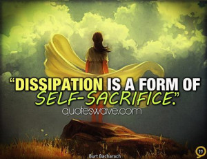 Dissipation is a form of self-sacrifice.