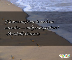 have no friends and no enemies -- only competitors. (quote)