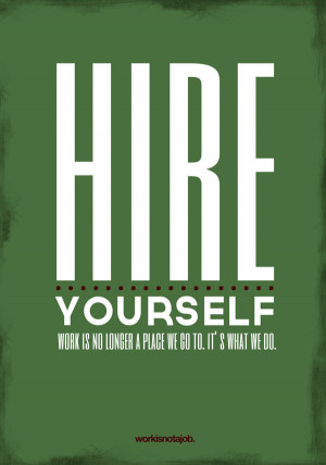 Hire yourself! Work is no longer a place we go to. It is what we do.