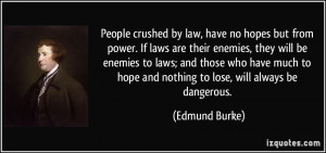 People crushed by law, have no hopes but from power. If laws are their ...