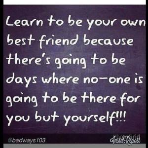 Be yr own best friend.