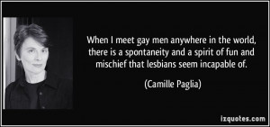 ... of fun and mischief that lesbians seem incapable of. - Camille Paglia