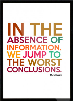 ... absence of information, we jump to the worst conclusions. Framed Quote