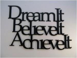 Dream It Believe It Achieve It ~ Inspirational Quote