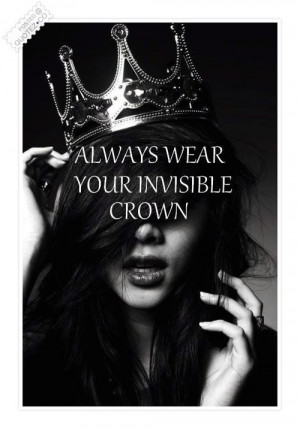 Always wear your invisible crown | For the Days I Feel Sad Quotes