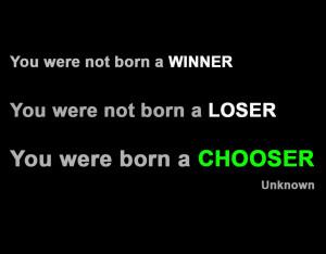 ... not born a winner, you were not born a loser, you were born a chooser