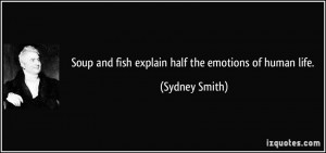 Soup and fish explain half the emotions of human life. - Sydney Smith