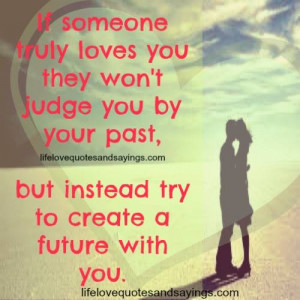 If someone truly loves you , they won't judge by your past , but ...