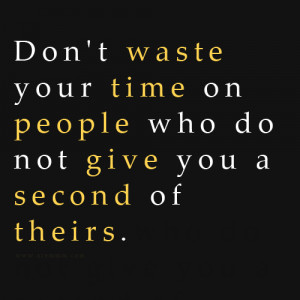 Don't waste your time on people who do not give you a second of theirs ...