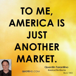 To me, America is just another market.