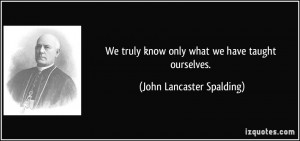 know only what we have taught ourselves John Lancaster Spalding