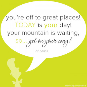 ... ! Today is your day! Your mountain is waiting so… get on your way