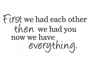 We Had Each Other, Then We Had You, Now We Have Everything Wall Quote ...