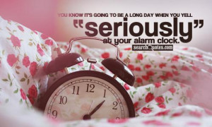 ... to be a long day when you yell 'Seriously?!?' at your alarm clock