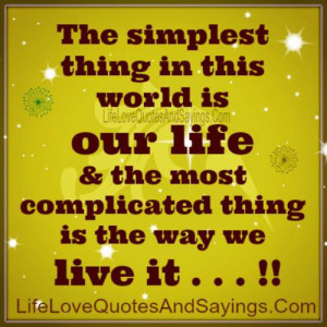 ... OUR LIFE & the most complicated thing is the way we LIVE IT
