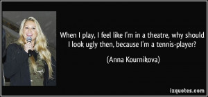 quote-when-i-play-i-feel-like-i-m-in-a-theatre-why-should-i-look-ugly ...