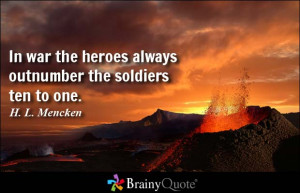 ... the heroes always outnumber the soldiers ten to one. - H. L. Mencken
