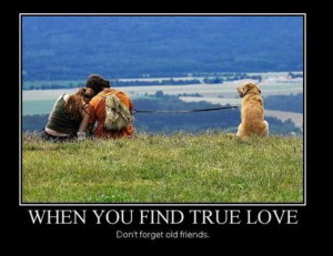 When you find true love, don't forget your old friends.
