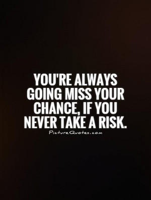 You're always going miss your chance, if you never take a risk Picture ...