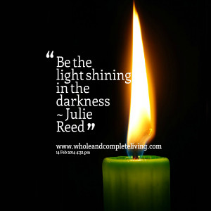 Quotes Picture: be the light shining in the darkness ~ julie reed