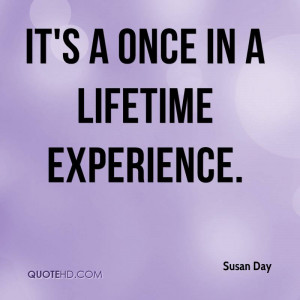 It's A Once In A Lifetime Experience. - Susan Day