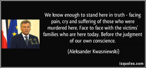 We know enough to stand here in truth - facing pain, cry and suffering ...