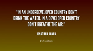 In an underdeveloped country don't drink the water. In a developed ...