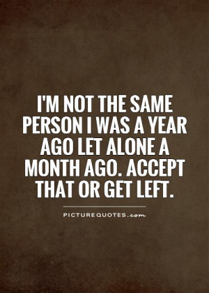 NOT the same person I was a year ago let alone a month ago. Accept ...
