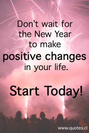 ... for the New Year to make positive changes in your life. Start Today
