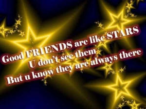Good friends are like stars u dont see them but u know they are always ...