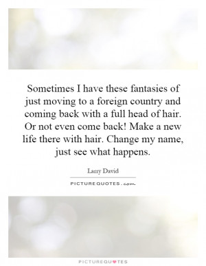 Sometimes I have these fantasies of just moving to a foreign country ...