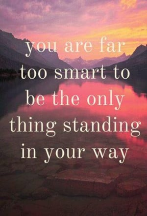 You are far too smart to be the only thing standing in your way..