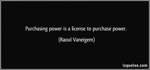 Purchasing power is a license to purchase power. - Raoul Vaneigem