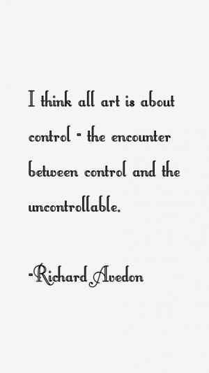 think all art is about control the encounter between control and