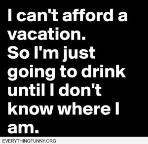 funny quote i can't afford a vacation so i'm just going to drink until ...