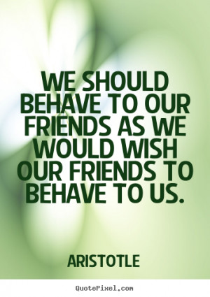 We should behave to our friends as we would wish our friends to behave ...