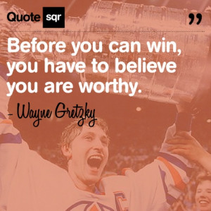... you can win, you have to believe you are worthy. - Wayne Gretzky
