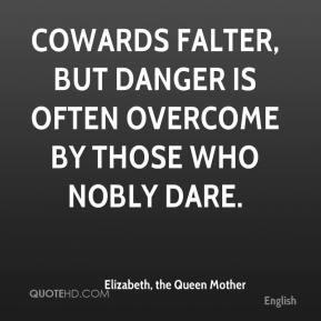 Elizabeth, the Queen Mother - Cowards falter, but danger is often ...