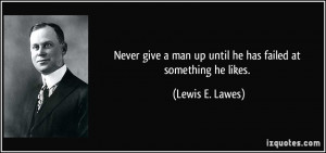 Never give a man up until he has failed at something he likes. - Lewis ...