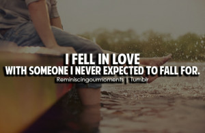 fell in love with someone i never expected to fall for.