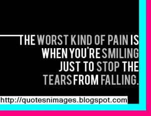 The worst kind of pain is when you are smiling just to stop the tears ...