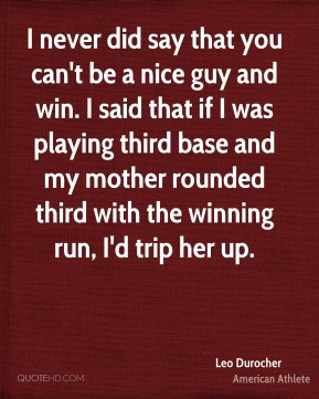 Leo Durocher - I never did say that you can't be a nice guy and win. I ...