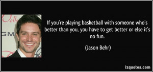 If you're playing basketball with someone who's better than you, you ...