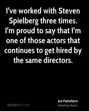 ve worked with Steven Spielberg three times. I'm proud to say that I ...