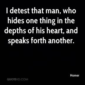 detest that man, who hides one thing in the depths of his heart, and ...