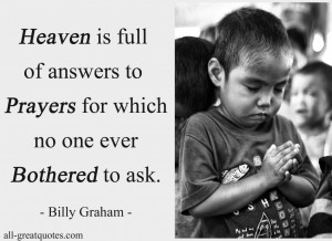 Heaven is full of answers to prayers for which no one ever bothered to ...