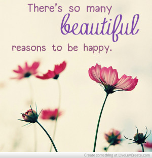 Theres So Many Beautiful Reasons To Be Happy