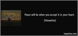 Peace will be when you accept it in your heart. - Hiawatha